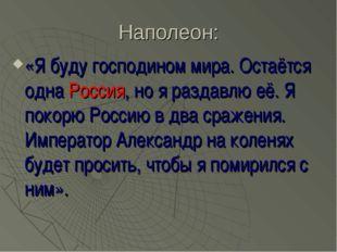 Наполеон: «Я буду господином мира. Остаётся одна Россия, но я раздавлю её. Я