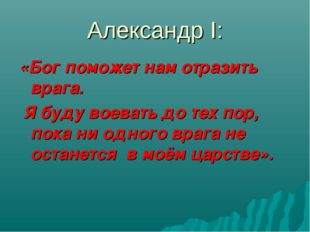 Александр I: «Бог поможет нам отразить врага. Я буду воевать до тех пор, пока