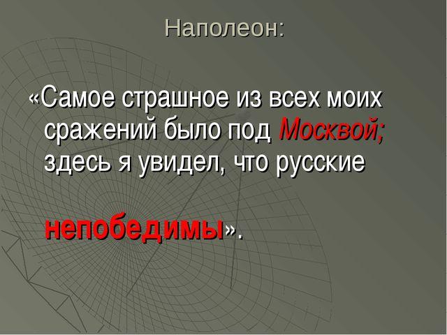 Наполеон: «Самое страшное из всех моих сражений было под Москвой; здесь я уви...