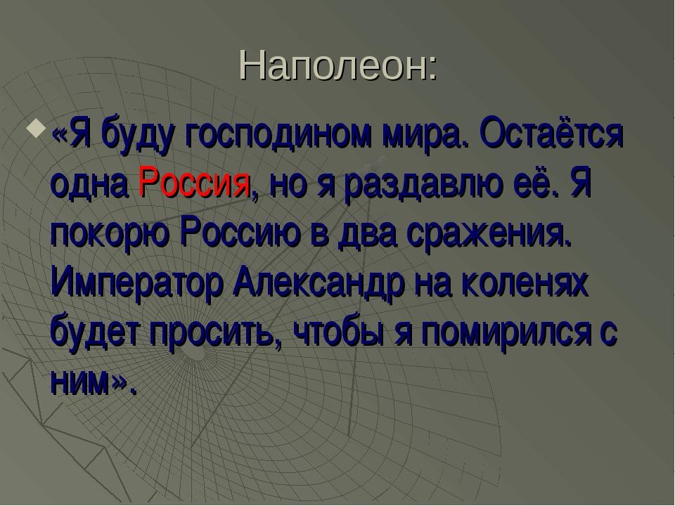 Наполеон: «Я буду господином мира. Остаётся одна Россия, но я раздавлю её. Я...