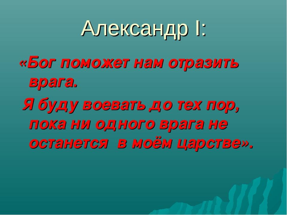 Александр I: «Бог поможет нам отразить врага. Я буду воевать до тех пор, пока...