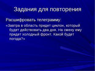Задания для повторения Расшифровать телеграмму: «Завтра в область придет цикл