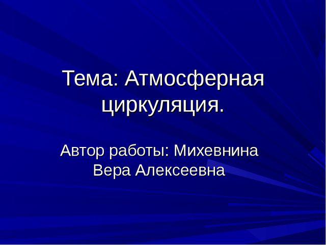 Тема: Атмосферная циркуляция. Автор работы: Михевнина Вера Алексеевна