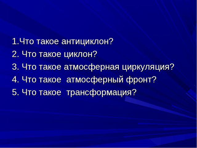 1.Что такое антициклон? 2. Что такое циклон? 3. Что такое атмосферная циркуля...