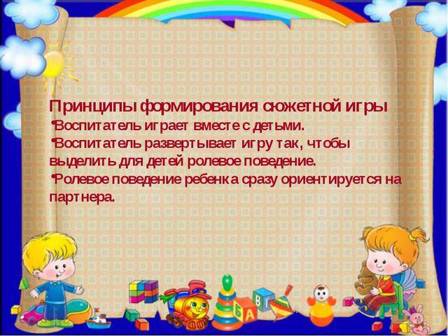 Принципы формирования сюжетной игры Воспитатель играет вместе с детьми. Воспи...