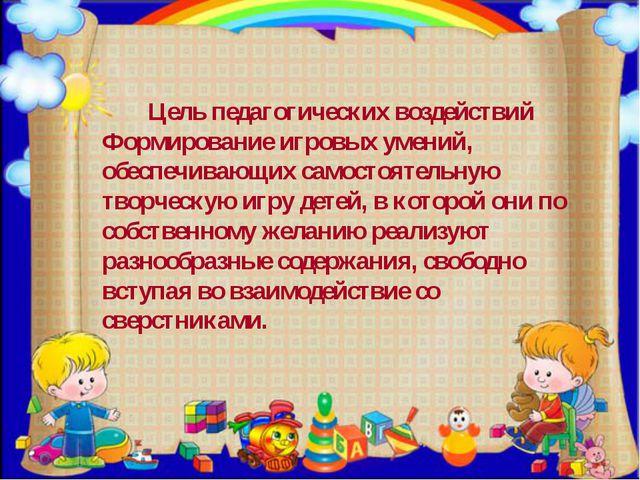 Цель педагогических воздействий Формирование игровых умений, обеспечивающих с...