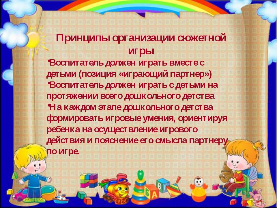 Принципы организации сюжетной игры Воспитатель должен играть вместе с детьми...