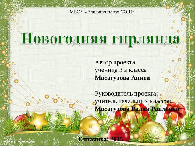 МБОУ «Елпачихинская СОШ» Автор проекта: ученица 3 а класса Масагутова Анита Р...