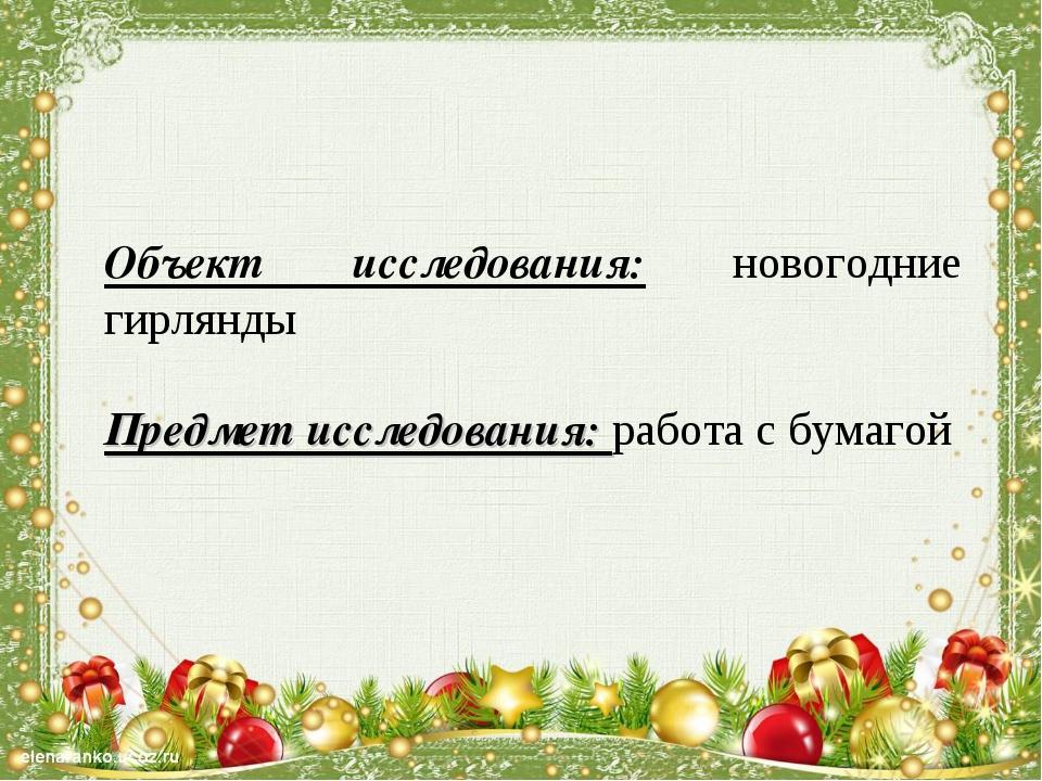 Объект исследования: новогодние гирлянды  Предмет исследования: работа с бум...