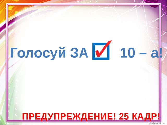 ПРЕДУПРЕЖДЕНИЕ! 25 КАДР! Голосуй ЗА 10 – а!