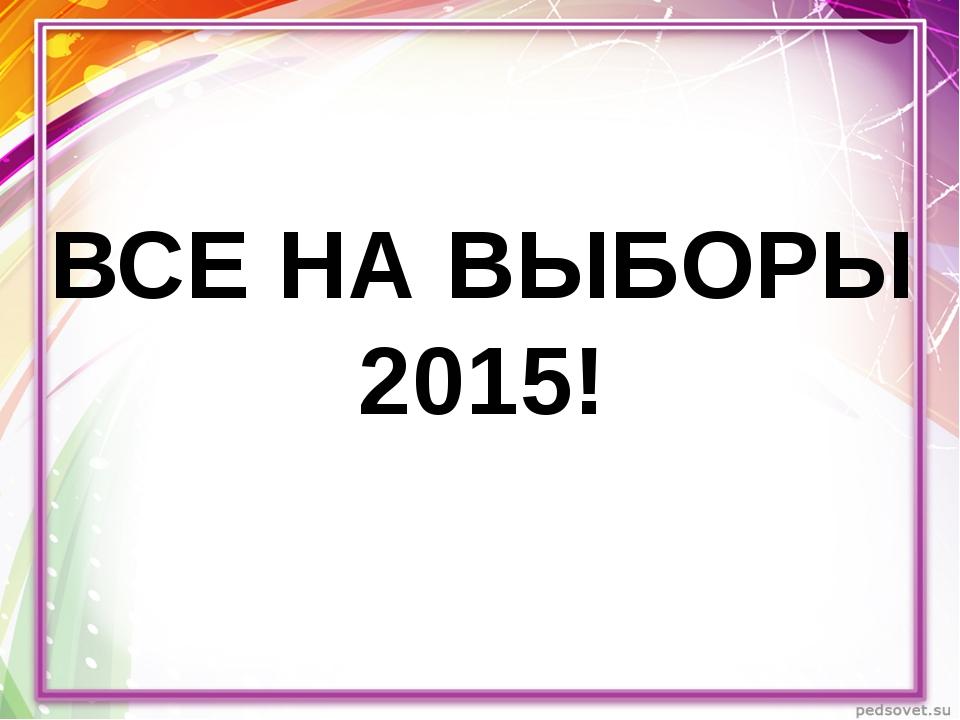 ВСЕ НА ВЫБОРЫ 2015!