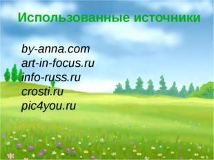 Использованные источники by-anna.com art-in-focus.ru info-russ.ru crosti.ru p