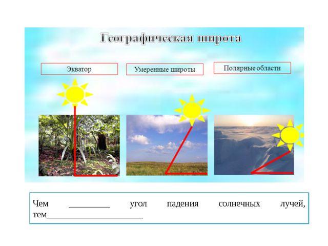 Климатообразующие факторы Чем _________ угол падения солнечных лучей, тем___...
