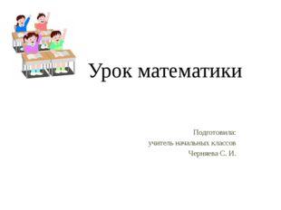 Урок математики Подготовила: учитель начальных классов Черняева С. И.