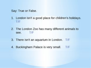 Say: True or False. London isn't a good place for children's holidays. T/F Th