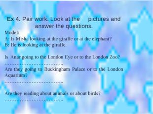 Ex 4. Pair work. Look at the pictures and answer the questions. Model: A: Is