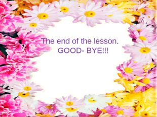 The end of the lesson. GOOD- BYE!!!