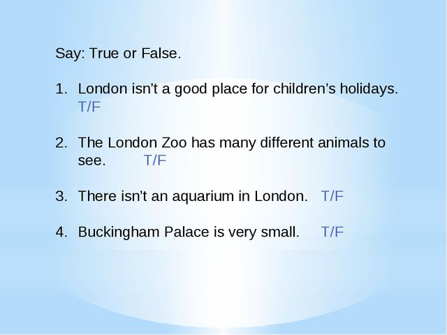 Say: True or False. London isn't a good place for children's holidays. T/F Th...