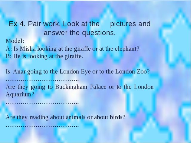 Ex 4. Pair work. Look at the pictures and answer the questions. Model: A: Is...