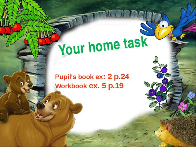 Your home task Pupil's book ex: 2 p.24 Workbook ex. 5 p.19