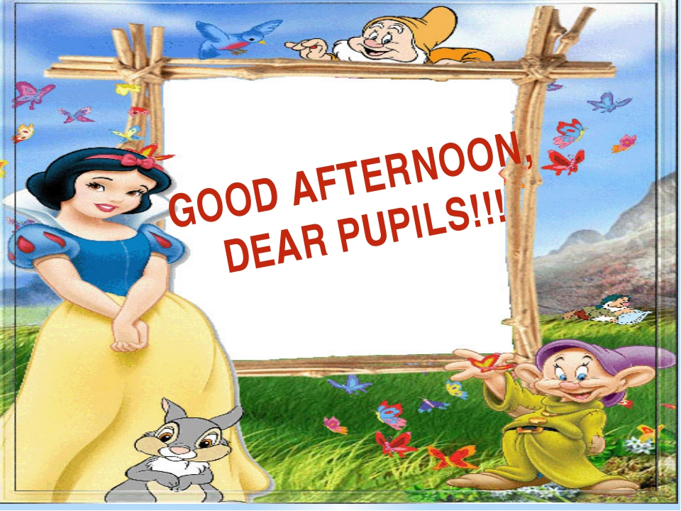 GOOD AFTERNOON, DEAR PUPILS!!!
