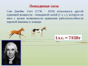 Сам Джеймс Уатт (1736 - 1819) пользовался другой единицей мощности - лошадино