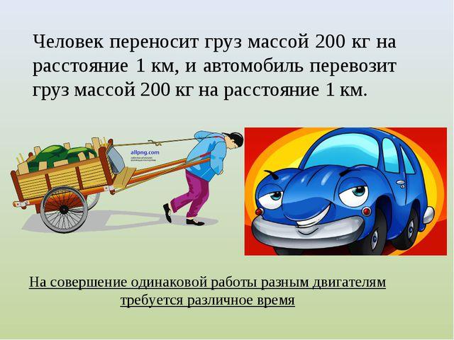 Человек переносит груз массой 200 кг на расстояние 1 км, и автомобиль перевоз...