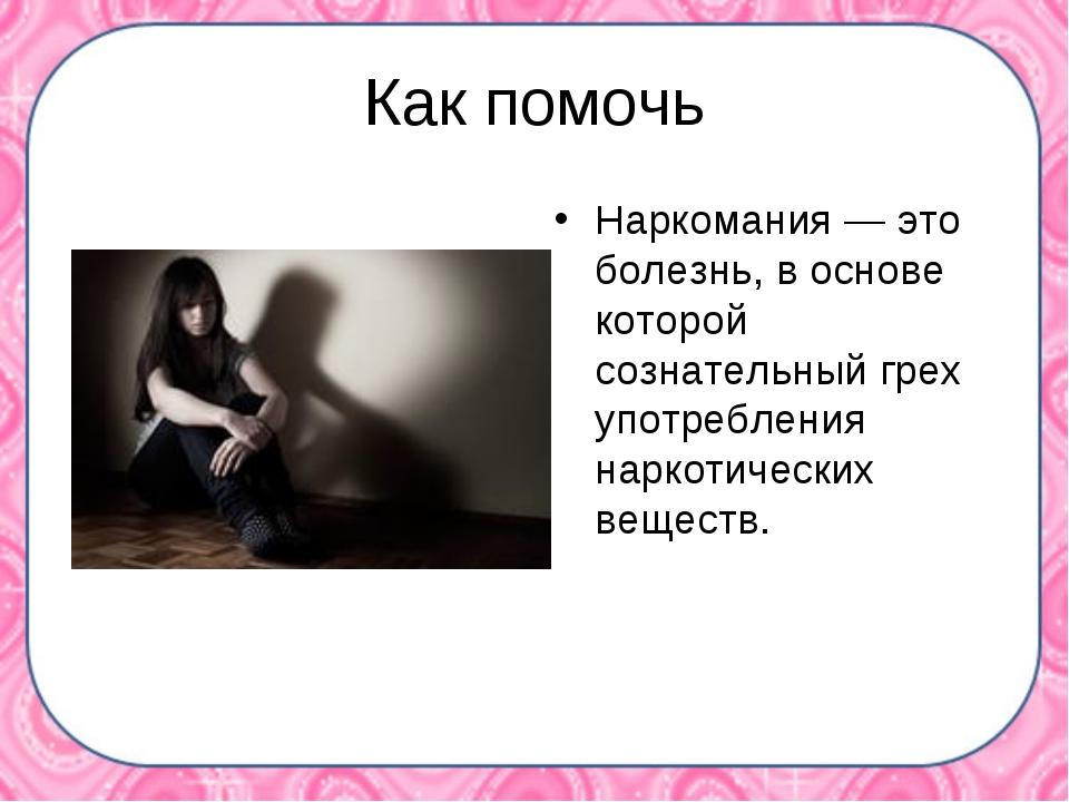 Как помочь Наркомания — это болезнь, в основе которой сознательный грех употр...