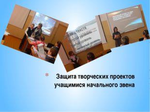 Защита творческих проектов учащимися начального звена