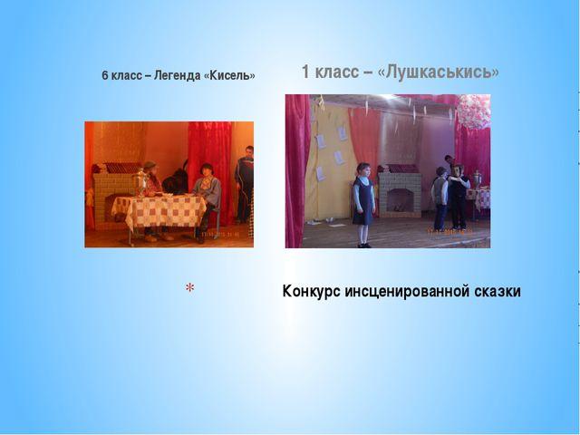 6 класс – Легенда «Кисель» 1 класс – «Лушкаськись» Конкурс инсценированной ск...
