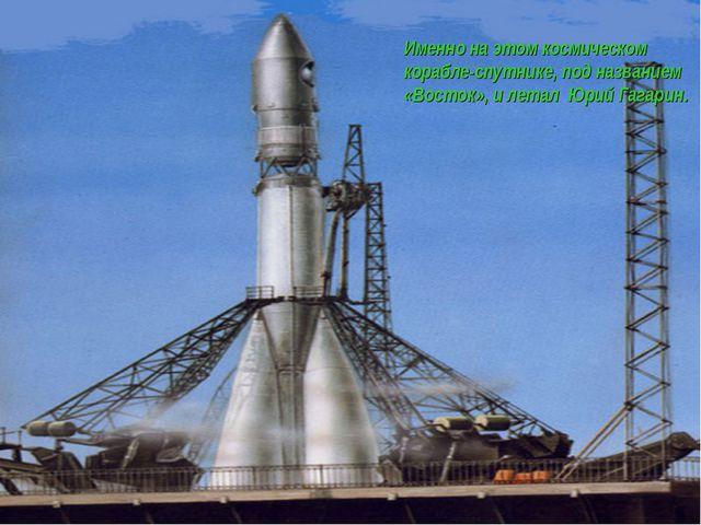 Именно на этом космическом корабле-спутнике, под названием «Восток», и летал...