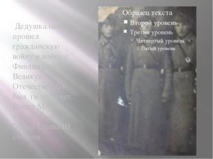 Дедушка папы прошел гражданскую войну и войну с Финляндией. В Великую Отечес