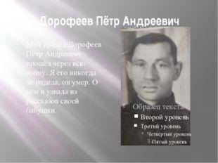 Дорофеев Пётр Андреевич Мой прадед Дорофеев Пётр Андреевич прошёл через всю в