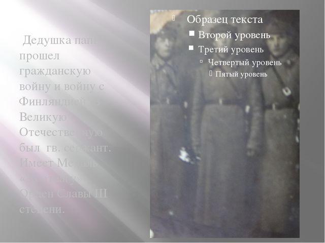 Дедушка папы прошел гражданскую войну и войну с Финляндией. В Великую Отечес...