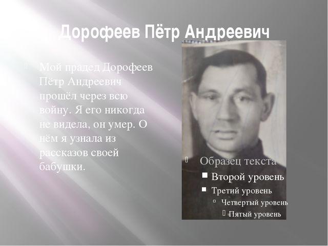 Дорофеев Пётр Андреевич Мой прадед Дорофеев Пётр Андреевич прошёл через всю в...