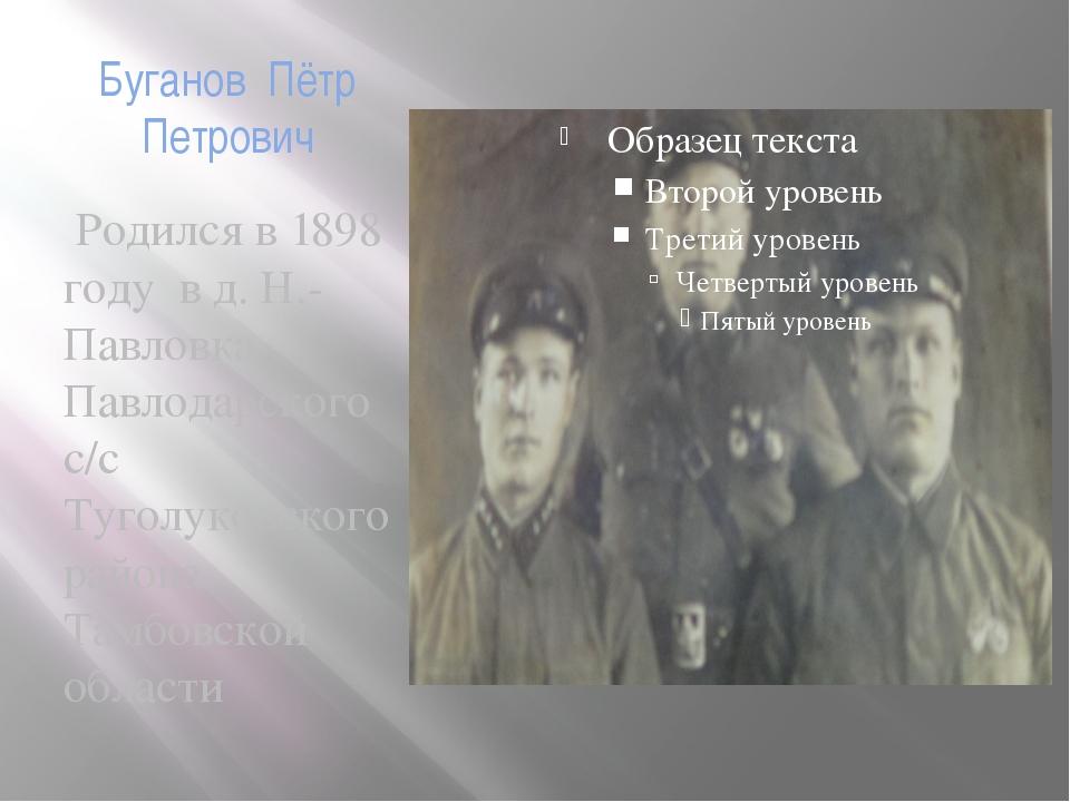 Буганов Пётр Петрович Родился в 1898 году в д. Н.-Павловка Павлодарского с/с...