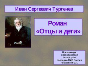 Роман «Отцы и дети» Иван Сергеевич Тургенев Презентация преподавателя литерат