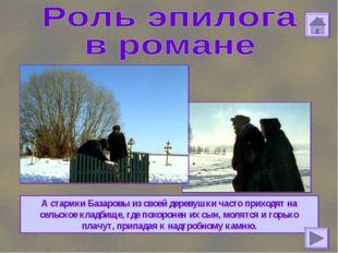 А старики Базаровы из своей деревушки часто приходят на сельское кладбище, гд