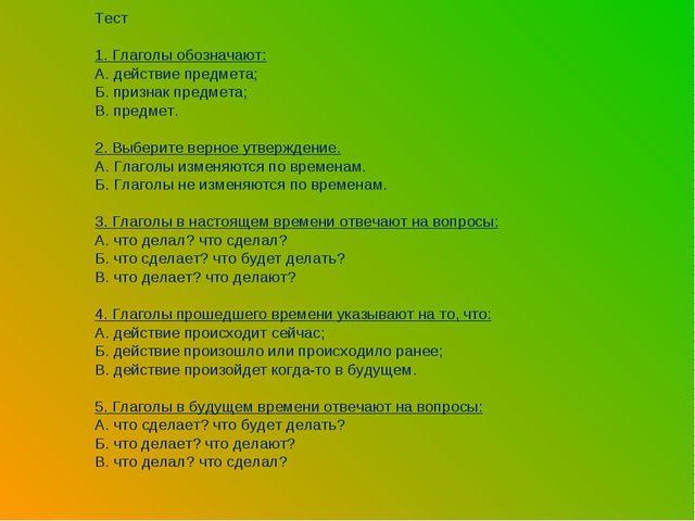 Тест 1. Глаголы обозначают: А. действие предмета; Б. признак предмета; В. пре...