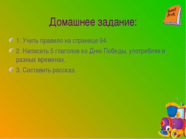 1. Учить правило на странице 94. 2. Написать 5 глаголов ко Дню Победы, употре...