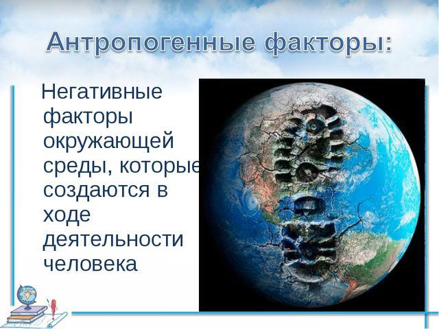 Негативные факторы окружающей среды, которые создаются в ходе деятельности ч...