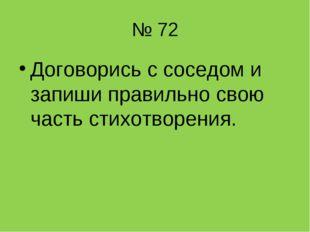 № 72 Договорись с соседом и запиши правильно свою часть стихотворения.