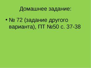 Домашнее задание: № 72 (задание другого варианта), ПТ №50 с. 37-38