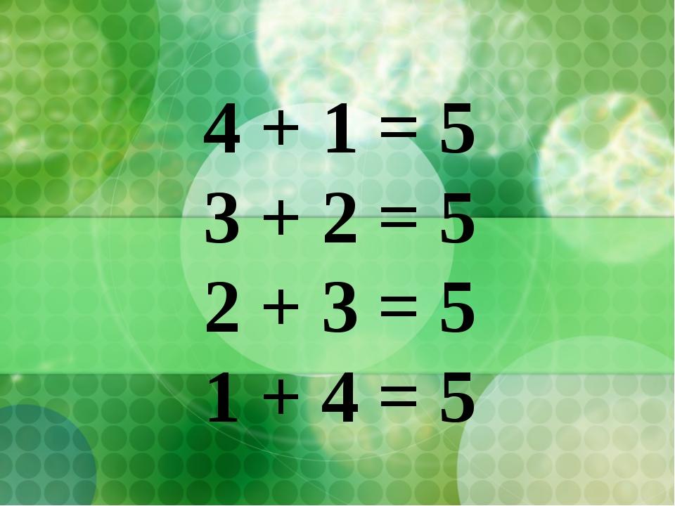 4 + 1 = 5 3 + 2 = 5 2 + 3 = 5 1 + 4 = 5