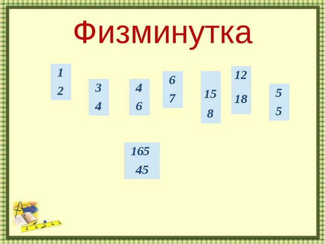 Физминутка http://aida.ucoz.ru 1 2 3 4 4 6 6 7 15 8 12 18 5 5 165 45