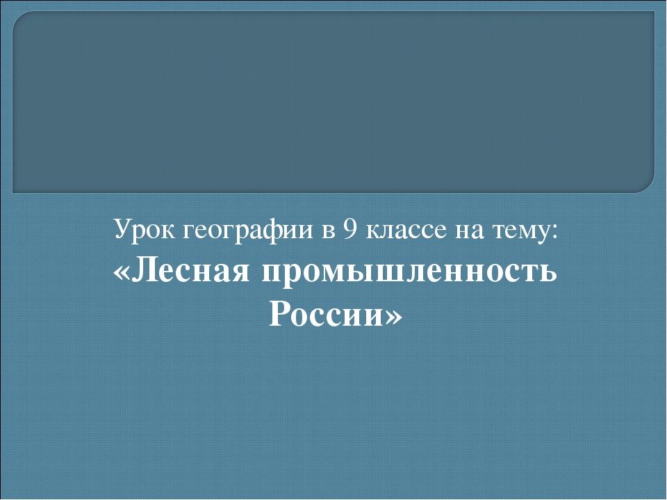 Урок географии в 9 классе на тему: «Лесная промышленность России»