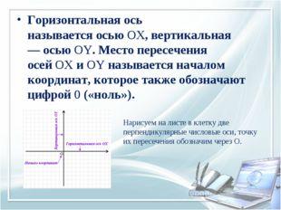 Горизонтальная ось называетсяосьюOX, вертикальная —осьюOY. Место пересече