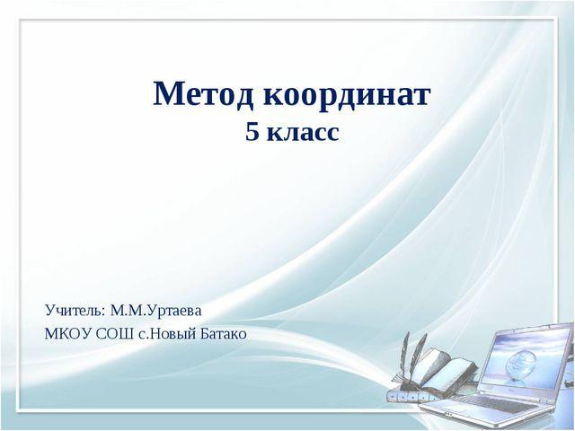 Метод координат 5 класс Учитель: М.М.Уртаева МКОУ СОШ с.Новый Батако