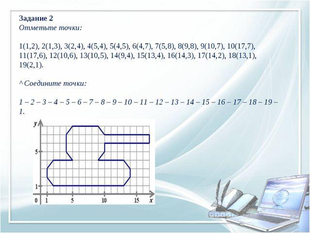 Задание 2 Отметьте точки: 1(1,2), 2(1,3), 3(2,4), 4(5,4), 5(4,5), 6(4,7), 7(5...
