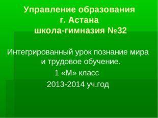 Управление образования г. Астана школа-гимназия №32 Интегрированный урок позн